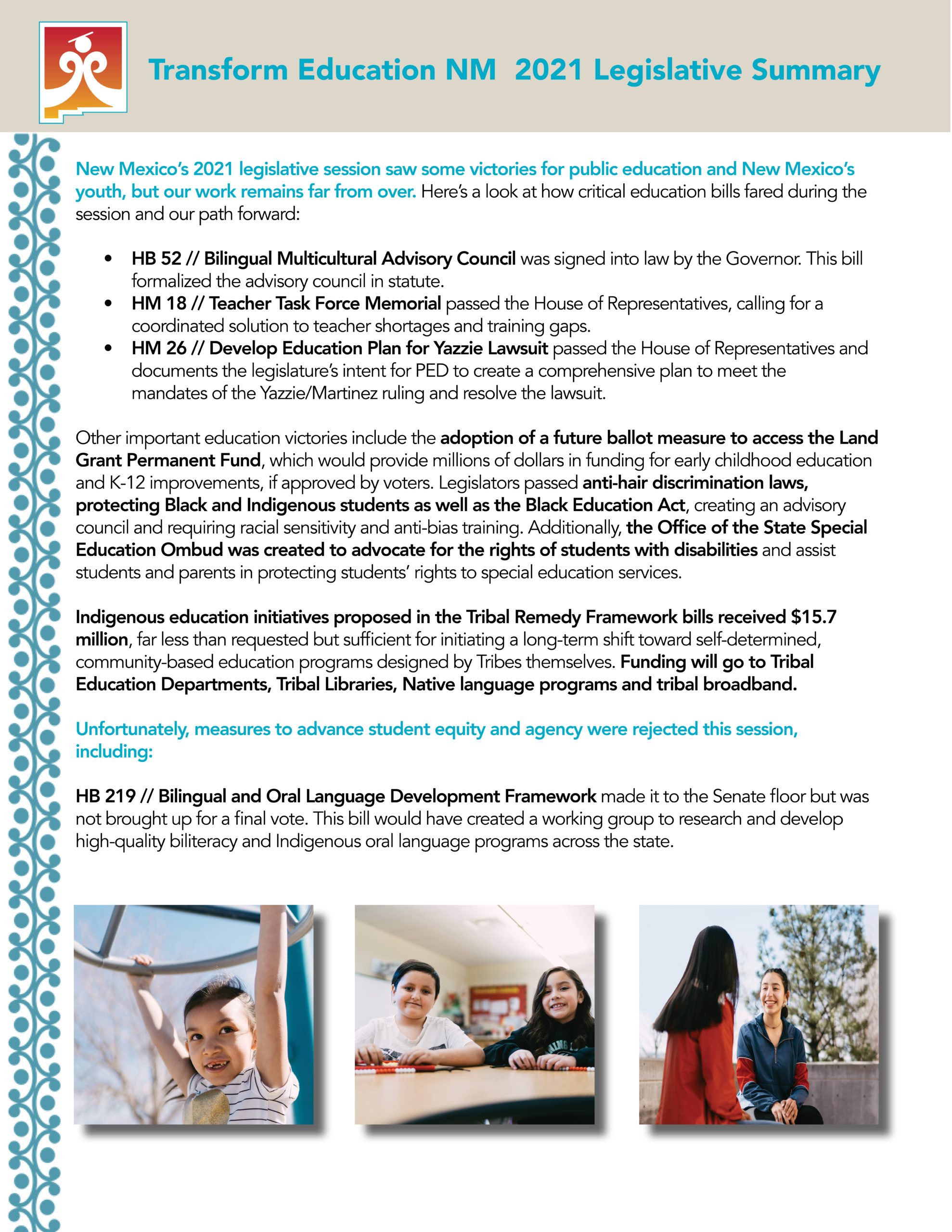 factsheet titled Transform Education NM 2021 Legislative Summary. Body text: New Mexico's 2021 legislative session saw some victories for public education and New Mexico's youth, but our work remains far from over. Here's a look at how critical education bills fared during the session and our path forward: HB 52 Bilingual Multicultural Advisory Council was signed into law by the Governor. This bill formalized the advisory council in statute. HM 18 Teacher Task Force Memorial passed the House of Representatives, calling for a coordinated solution to teacher shortages and training gaps. HM 26 Develop Education Plan for Yazzie Lawsuit passed the House of Representatives and documents the legislature's intent for PED to create a comprehensive plan to meet the mandates of the Yazzie/Martinez ruling and resolve the lawsuit. Other important education victories include the adoption of a future ballot measure to access the Land Grant Permanent Fund, which would provide millions of dollars in funding for early childhood education and K-12 improvements, if approved by voters. Legislators passed anti-hair discrimination laws, protecting Black and Indigenous students as well as the Black Education Act, creating an advisory council and requiring racial sensitivity and anti-bias training. Additionally, the Office of the State Special Education Ombud was created to advocate for the rights of students with disabilities and assist students and parents in protecting students' rights to special education services. Indigenous education initiatives proposed in the Tribal Remedy Framework bills received $15.7 million, far less than requested but sufficient for initiating a long-term shift toward self-determined, community-based education programs designed by Tribes themselves. Funding will go to Tribal Education Departments, Tribal Libraries, Native language programs and tribal broadband. Unfortunately, measures to advance student equity and agency were rejected this session, including: H
